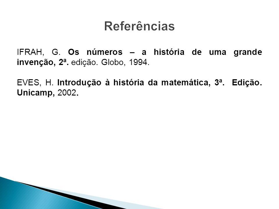 IFRAH, G. Os números – a história de uma grande invenção, 2ª. edição. Globo, 1994. EVES, H. Introdução à história da matemática, 3ª. Edição. Unicamp,