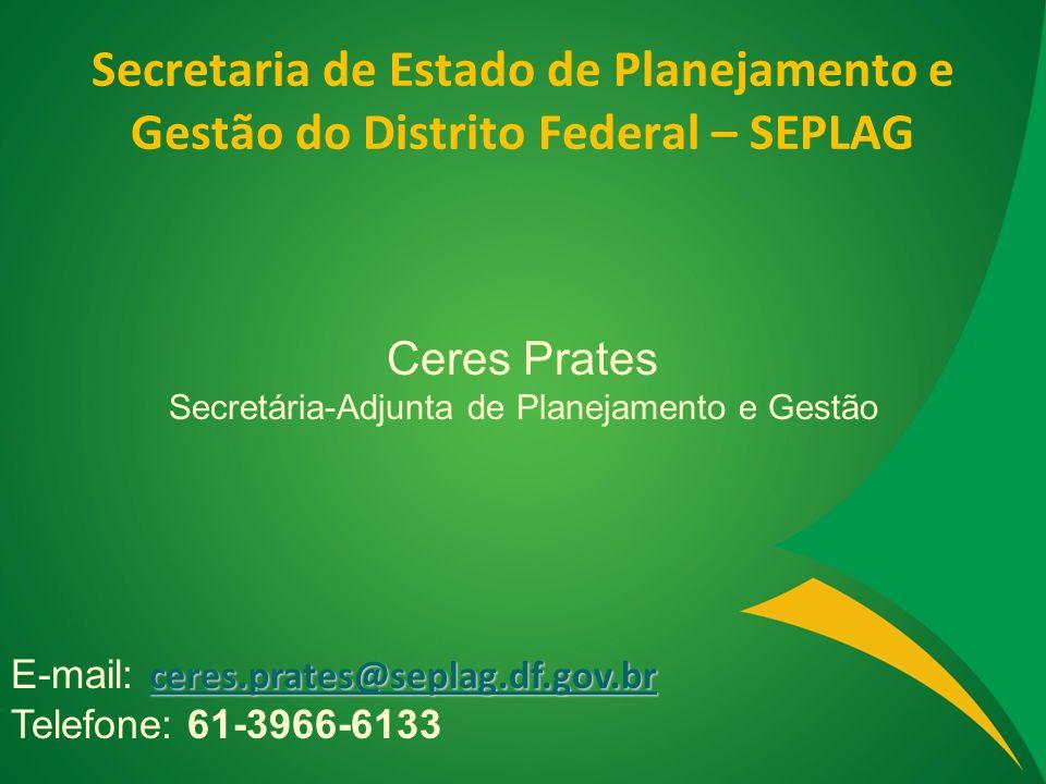 Secretaria de Estado de Planejamento e Gestão do Distrito Federal – SEPLAG Ceres Prates Secretária-Adjunta de Planejamento e Gestão ceres.prates@sepla