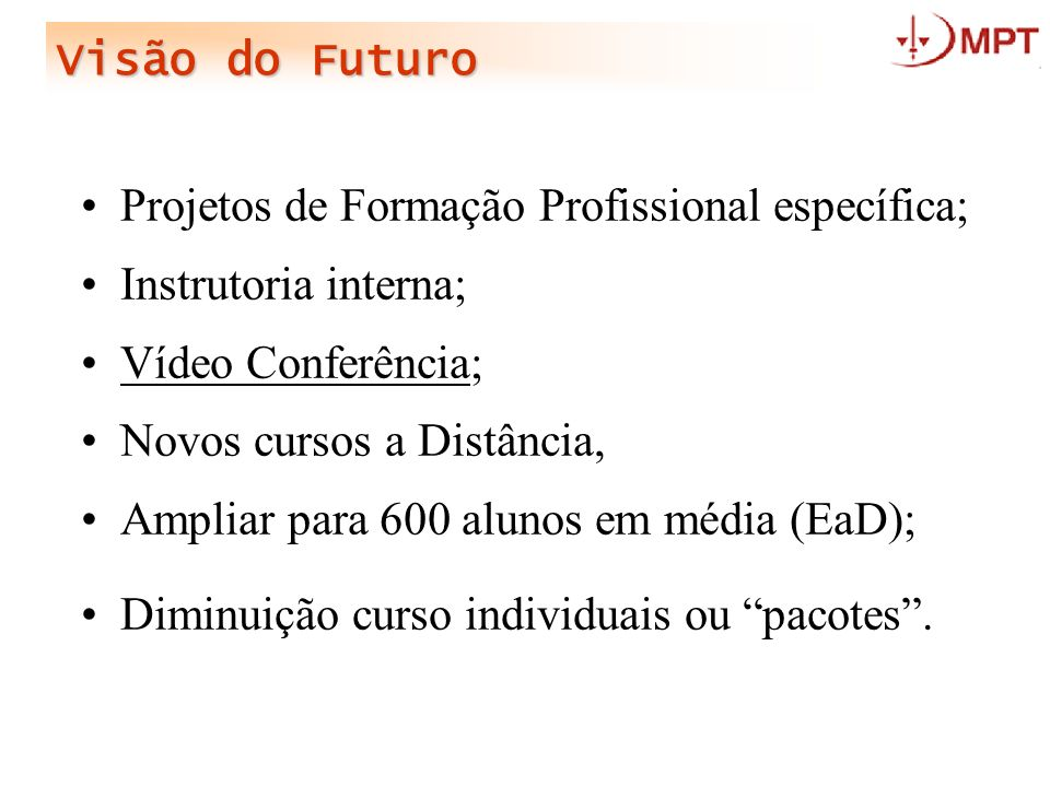 Visão do Futuro Projetos de Formação Profissional específica; Instrutoria interna; Vídeo Conferência; Novos cursos a Distância, Ampliar para 600 aluno