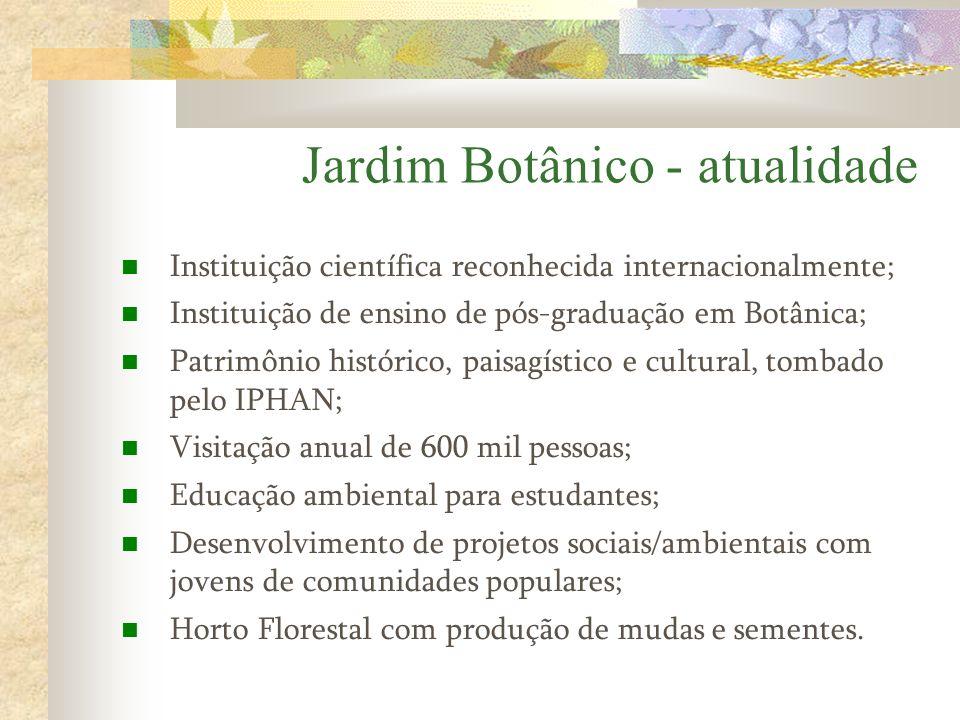 Jardim Botânico - atualidade Instituição científica reconhecida internacionalmente; Instituição de ensino de pós-graduação em Botânica; Patrimônio his