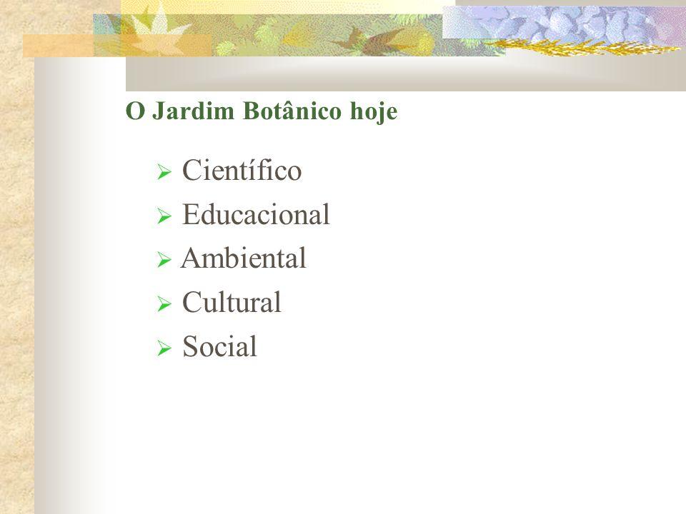 Científico Educacional Ambiental Cultural Social O Jardim Botânico hoje