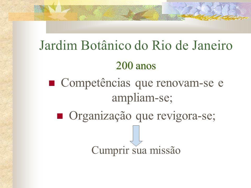 Jardim Botânico do Rio de Janeiro 200 anos Competências que renovam-se e ampliam-se; Organização que revigora-se; Cumprir sua missão