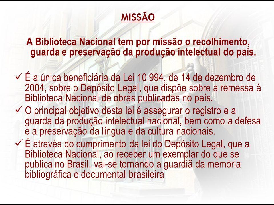 MISSÃO A Biblioteca Nacional tem por missão o recolhimento, guarda e preservação da produção intelectual do país. É a única beneficiária da Lei 10.994