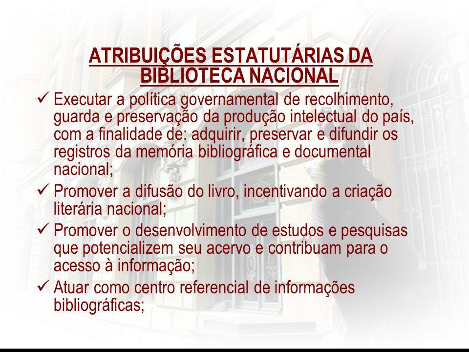 ATRIBUIÇÕES ESTATUTÁRIAS DA BIBLIOTECA NACIONAL Executar a política governamental de recolhimento, guarda e preservação da produção intelectual do paí