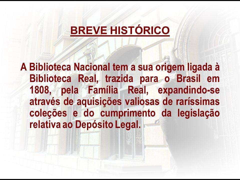 BREVE HISTÓRICO A Biblioteca Nacional tem a sua origem ligada à Biblioteca Real, trazida para o Brasil em 1808, pela Família Real, expandindo-se atrav