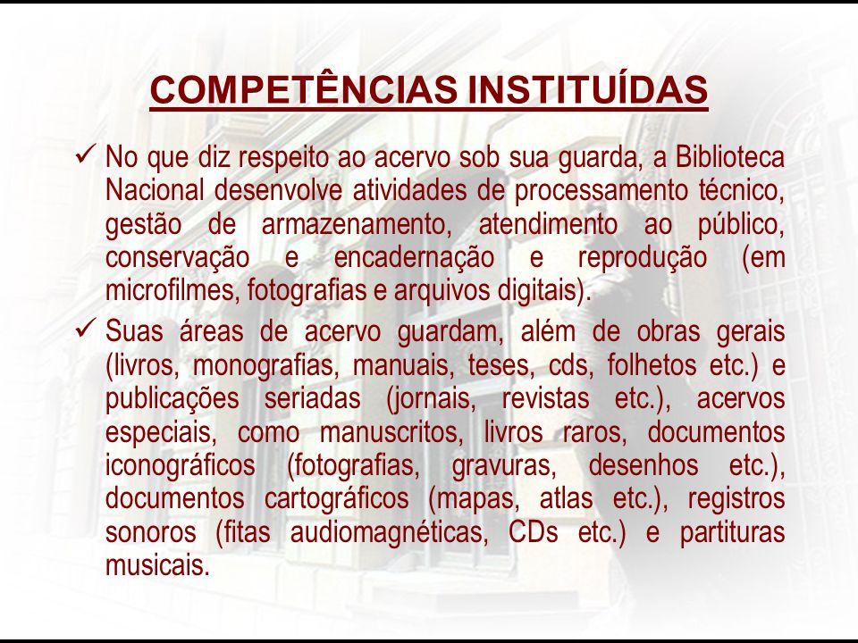 COMPETÊNCIAS INSTITUÍDAS No que diz respeito ao acervo sob sua guarda, a Biblioteca Nacional desenvolve atividades de processamento técnico, gestão de