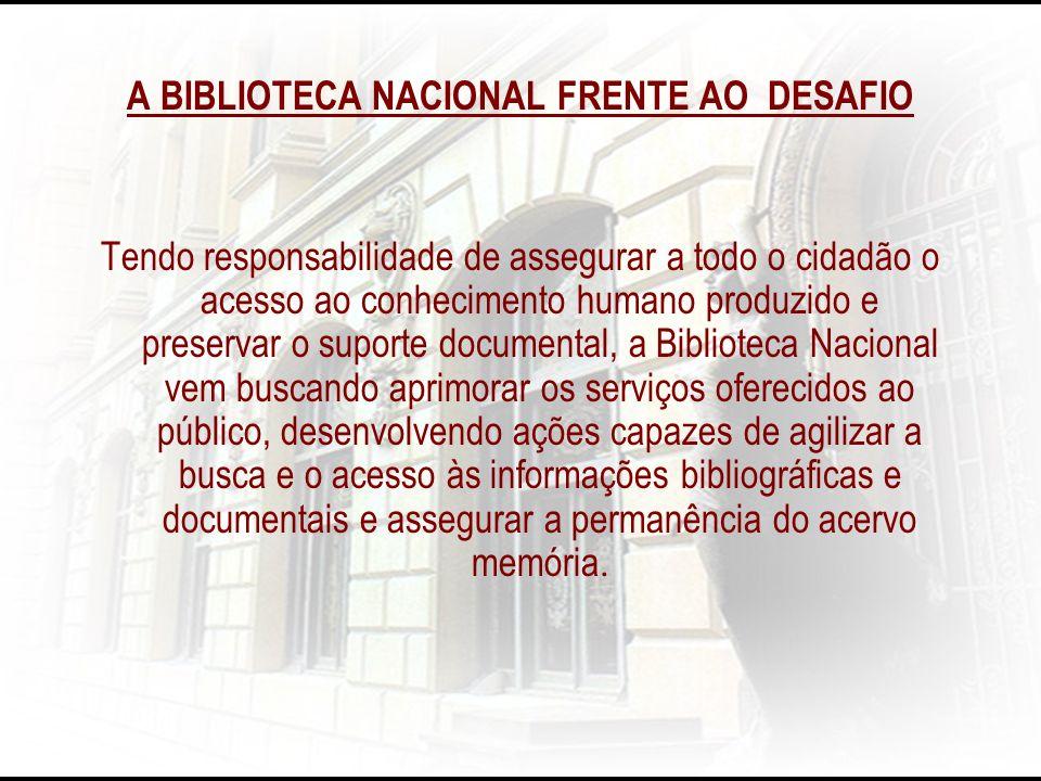 A BIBLIOTECA NACIONAL FRENTE AO DESAFIO Tendo responsabilidade de assegurar a todo o cidadão o acesso ao conhecimento humano produzido e preservar o s