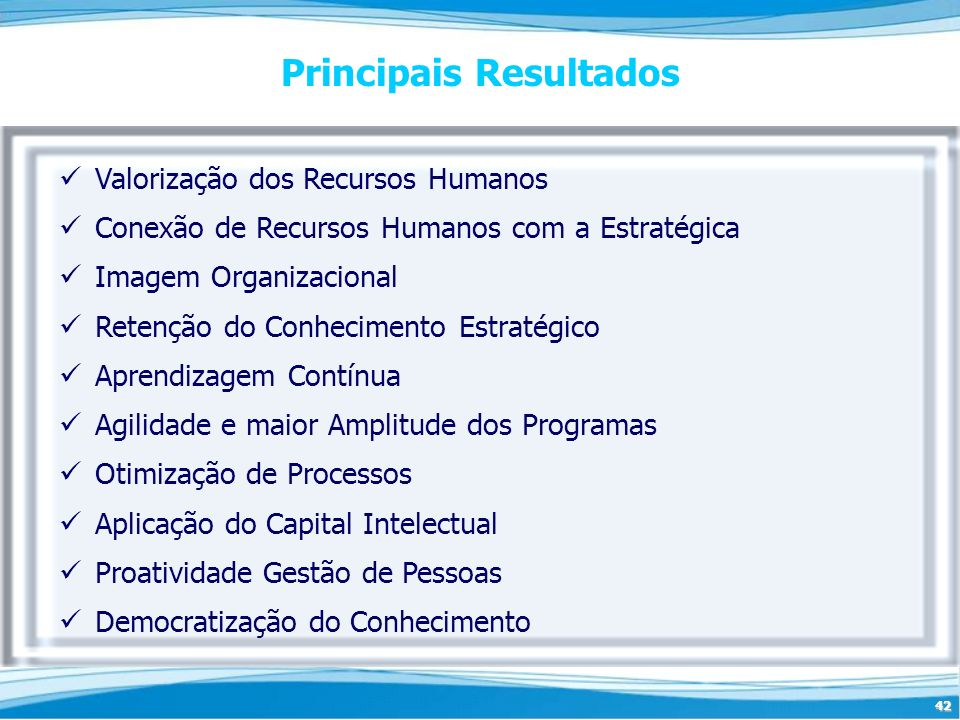 42 Principais Resultados Valorização dos Recursos Humanos Conexão de Recursos Humanos com a Estratégica Imagem Organizacional Retenção do Conhecimento