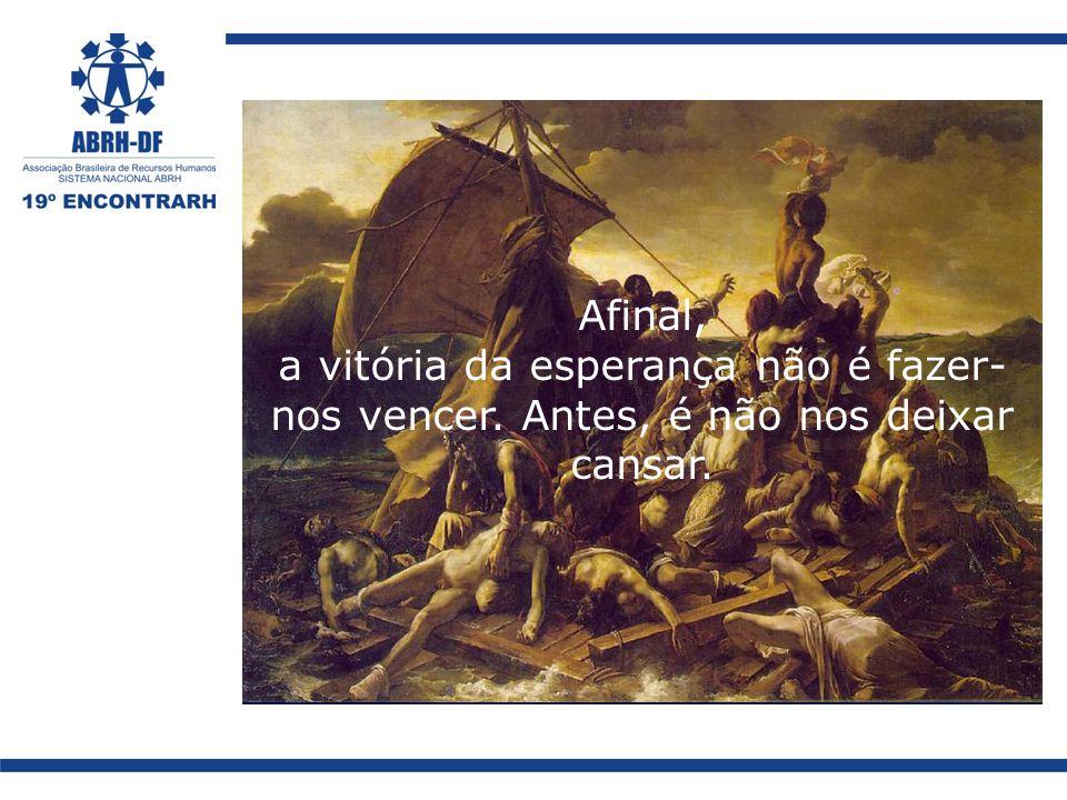 Afinal, a vitória da esperança não é fazer- nos vencer. Antes, é não nos deixar cansar.
