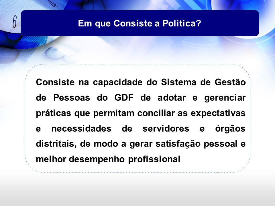 Em que Consiste a Política? Consiste na capacidade do Sistema de Gestão de Pessoas do GDF de adotar e gerenciar práticas que permitam conciliar as exp