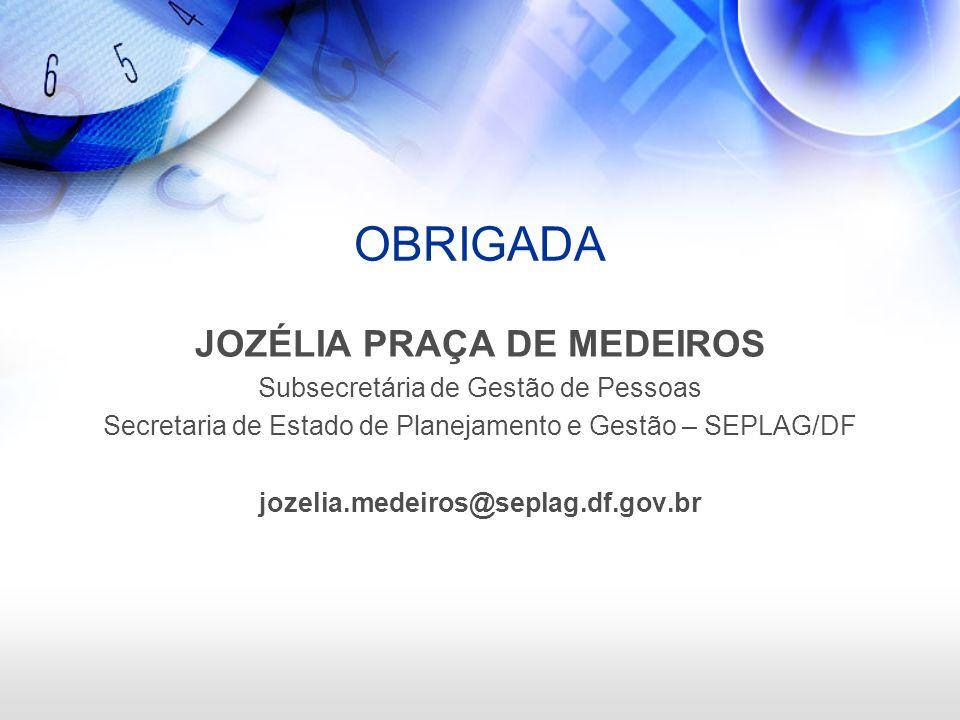 OBRIGADA JOZÉLIA PRAÇA DE MEDEIROS Subsecretária de Gestão de Pessoas Secretaria de Estado de Planejamento e Gestão – SEPLAG/DF jozelia.medeiros@sepla