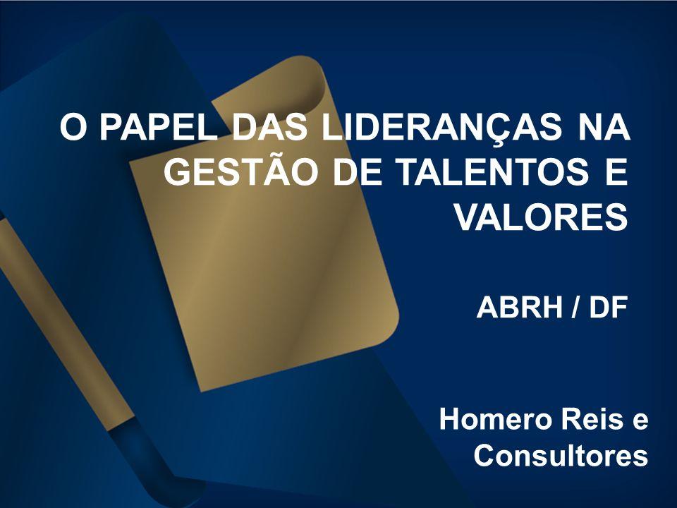 Homero Reis e Consultores O PAPEL DAS LIDERANÇAS NA GESTÃO DE TALENTOS E VALORES ABRH / DF