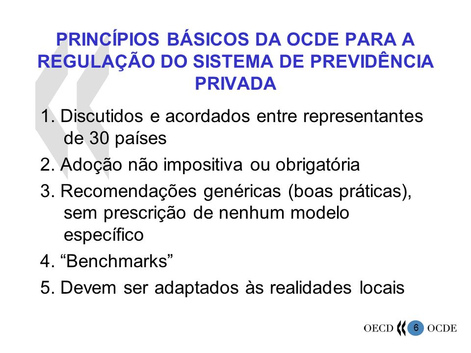 6 PRINCÍPIOS BÁSICOS DA OCDE PARA A REGULAÇÃO DO SISTEMA DE PREVIDÊNCIA PRIVADA 1. Discutidos e acordados entre representantes de 30 países 2. Adoção