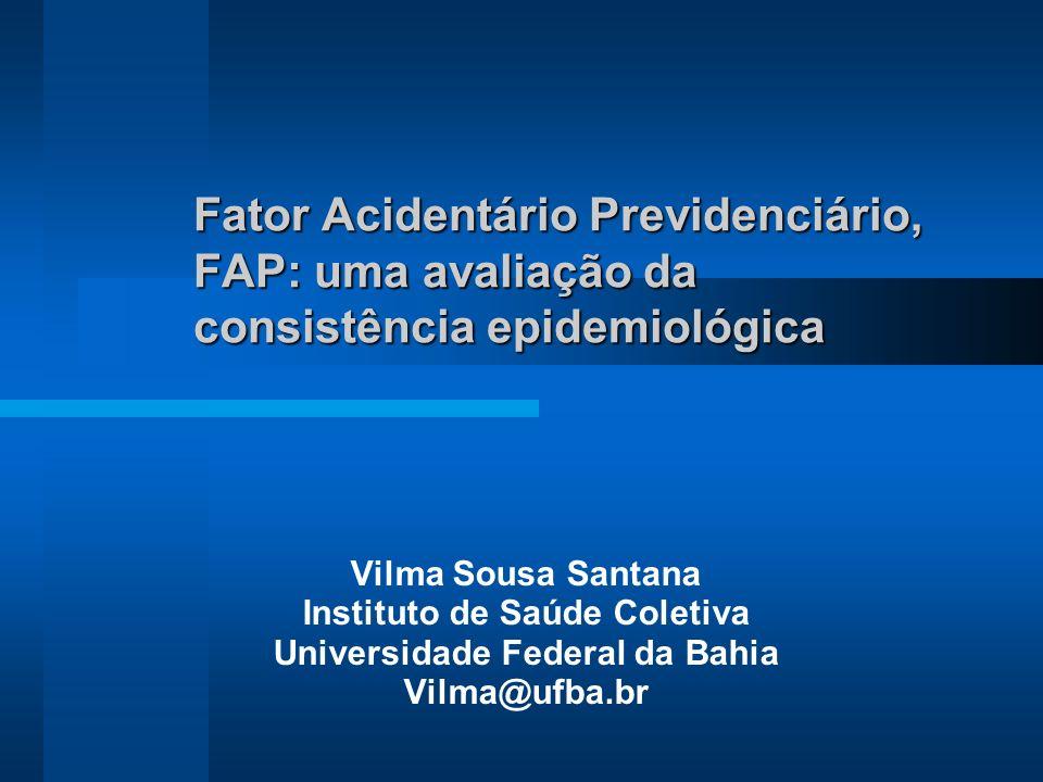 Fator Acidentário Previdenciário, FAP: uma avaliação da consistência epidemiológica Vilma Sousa Santana Instituto de Saúde Coletiva Universidade Federal da Bahia Vilma@ufba.br