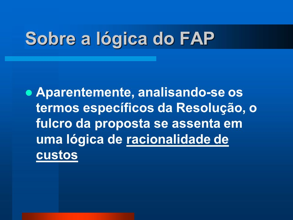 Sobre a lógica do FAP Aparentemente, analisando-se os termos específicos da Resolução, o fulcro da proposta se assenta em uma lógica de racionalidade de custos