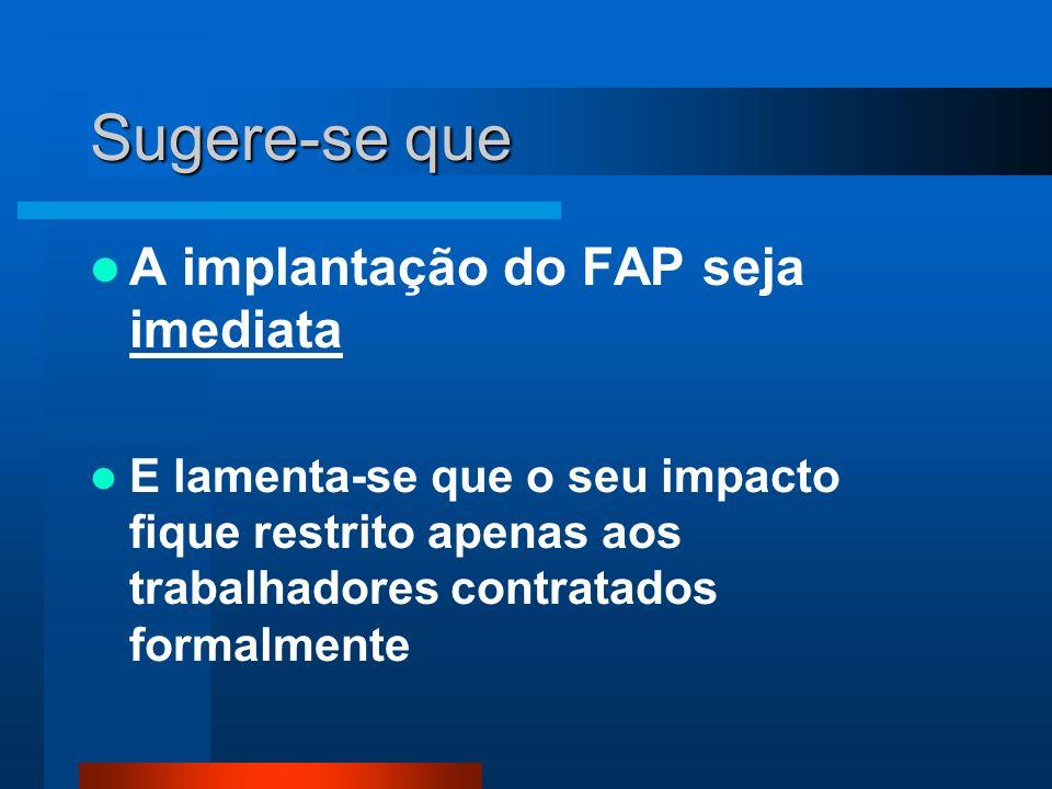 Sugere-se que A implantação do FAP seja imediata E lamenta-se que o seu impacto fique restrito apenas aos trabalhadores contratados formalmente