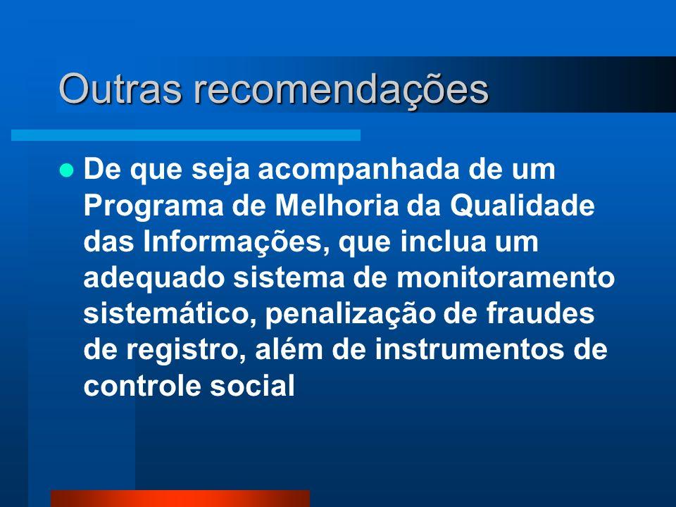 Outras recomendações De que seja acompanhada de um Programa de Melhoria da Qualidade das Informações, que inclua um adequado sistema de monitoramento sistemático, penalização de fraudes de registro, além de instrumentos de controle social