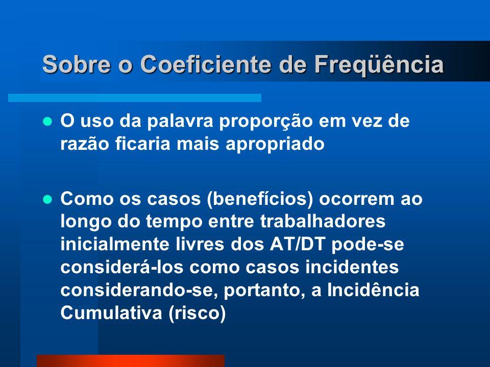 Sobre o Coeficiente de Freqüência O uso da palavra proporção em vez de razão ficaria mais apropriado Como os casos (benefícios) ocorrem ao longo do tempo entre trabalhadores inicialmente livres dos AT/DT pode-se considerá-los como casos incidentes considerando-se, portanto, a Incidência Cumulativa (risco)