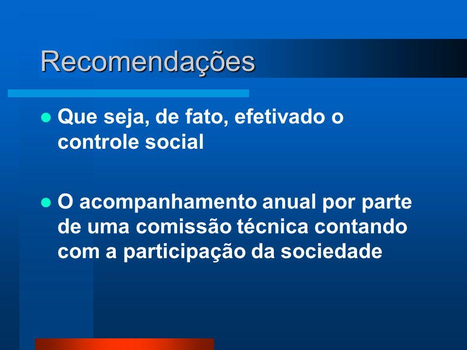 Recomendações Que seja, de fato, efetivado o controle social O acompanhamento anual por parte de uma comissão técnica contando com a participação da sociedade