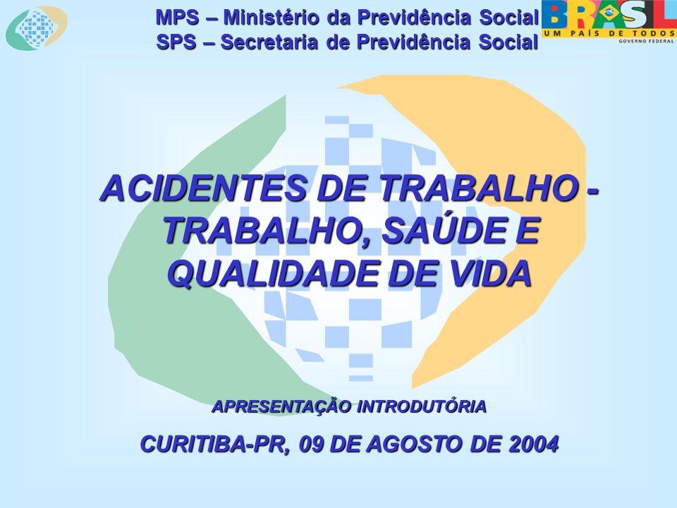 MPS – Ministério da Previdência Social SPS – Secretaria de Previdência Social ACIDENTES DE TRABALHO - TRABALHO, SAÚDE E QUALIDADE DE VIDA APRESENTAÇÃO INTRODUTÓRIA CURITIBA-PR, 09 DE AGOSTO DE 2004