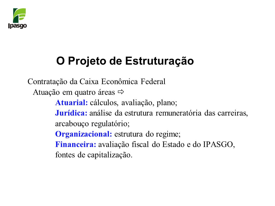 O Projeto de Estruturação Contratação da Caixa Econômica Federal Atuação em quatro áreas Atuarial: cálculos, avaliação, plano; Jurídica: análise da es