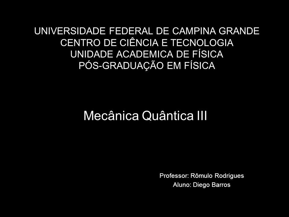 UNIVERSIDADE FEDERAL DE CAMPINA GRANDE CENTRO DE CIÊNCIA E TECNOLOGIA UNIDADE ACADEMICA DE FÍSICA PÓS-GRADUAÇÃO EM FÍSICA Mecânica Quântica III Profes