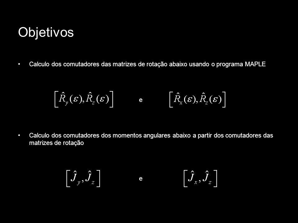 Objetivos Calculo dos comutadores das matrizes de rotação abaixo usando o programa MAPLE e Calculo dos comutadores dos momentos angulares abaixo a par