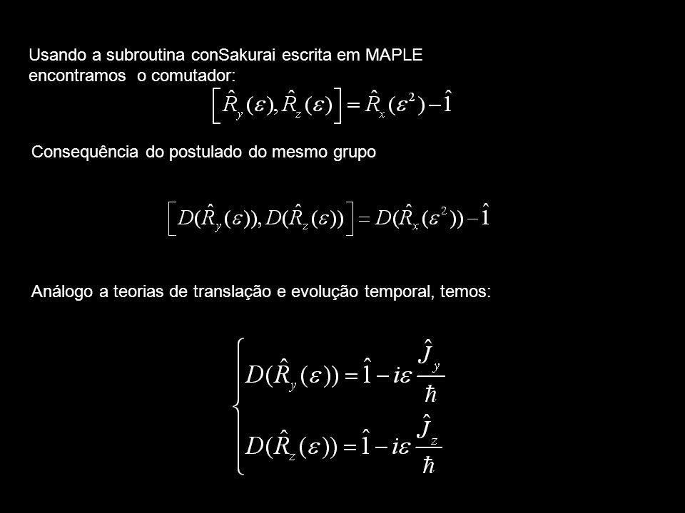 Consequência do postulado do mesmo grupo Análogo a teorias de translação e evolução temporal, temos: Usando a subroutina conSakurai escrita em MAPLE e