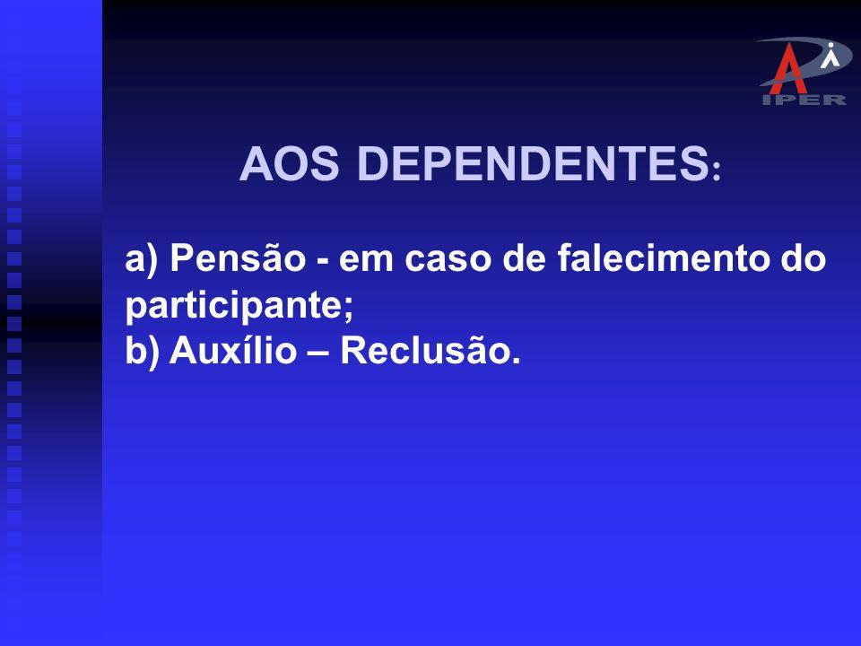 AOS PARTICIPANTES : a) Aposentadoria por invalidez permanente; b) Aposentadoria compulsória, aos setenta anos de idade; c) Aposentadoria voluntária, por tempo de contribuição e por idade; d) Aposentadoria especial, nos casos admitidos em lei; e) Auxílio – Doença; f) Salário – Família; g) Salário – Maternidade;