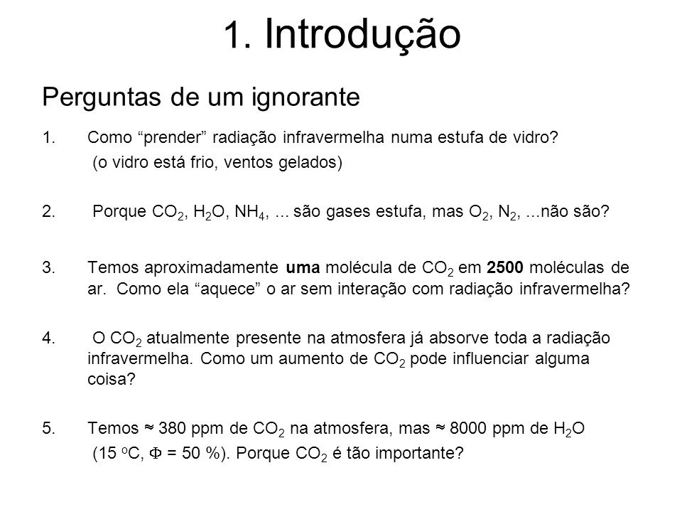 1. Introdução Perguntas de um ignorante 1. Como prender radiação infravermelha numa estufa de vidro? (o vidro está frio, ventos gelados) 2. Porque CO