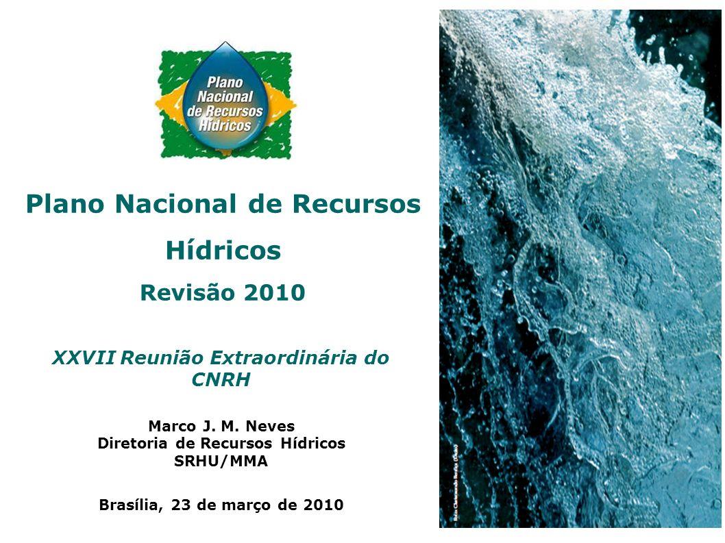 XXVII Reunião Extraordinária do CNRH Marco J. M. Neves Diretoria de Recursos Hídricos SRHU/MMA Brasília, 23 de março de 2010 Plano Nacional de Recurso