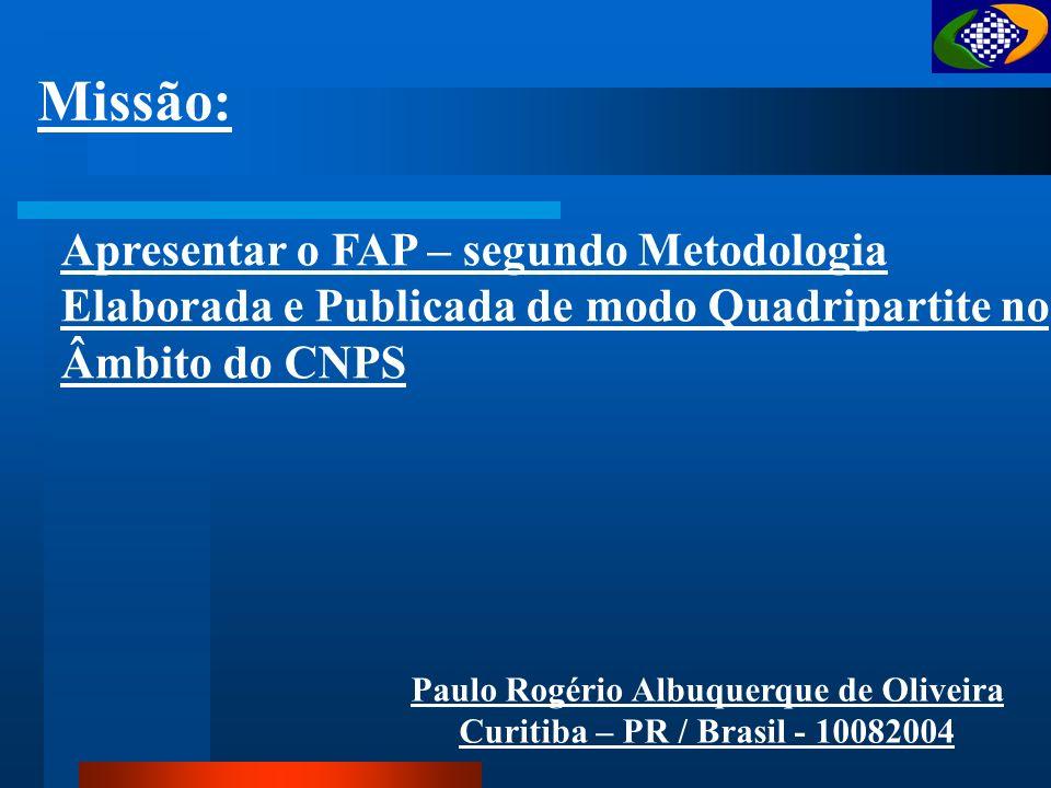 Apresentar o FAP – segundo Metodologia Elaborada e Publicada de modo Quadripartite no Âmbito do CNPS Missão: Paulo Rogério Albuquerque de Oliveira Curitiba – PR / Brasil - 10082004