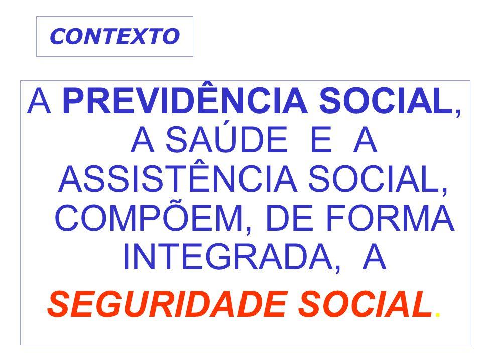 CONTEXTO A PREVIDÊNCIA SOCIAL, A SAÚDE E A ASSISTÊNCIA SOCIAL, COMPÕEM, DE FORMA INTEGRADA, A SEGURIDADE SOCIAL.