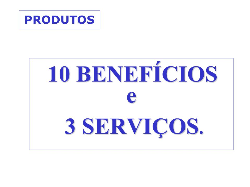 PRODUTOS 10 BENEFÍCIOS 10 BENEFÍCIOSe 3 SERVIÇOS. 3 SERVIÇOS.