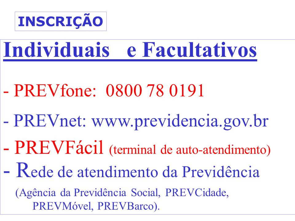 Individuais e Facultativos - PREVfone: 0800 78 0191 - PREVnet: www.previdencia.gov.br - PREVFácil (terminal de auto-atendimento) - R ede de atendimento da Previdência (Agência da Previdência Social, PREVCidade, PREVMóvel, PREVBarco).