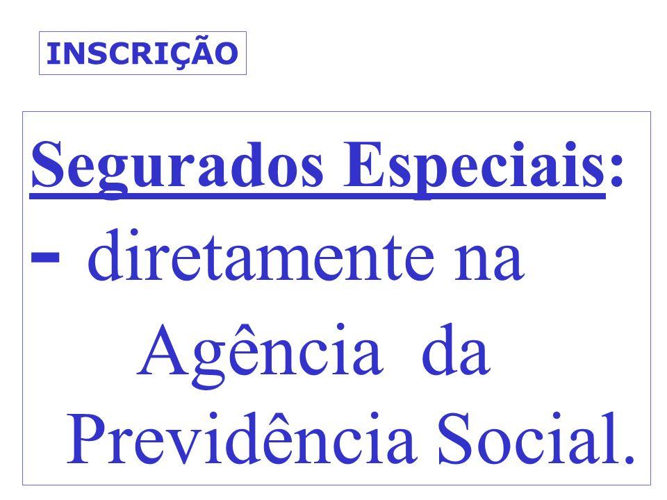 Segurados Especiais: - diretamente na Agência da Previdência Social. INSCRIÇÃO