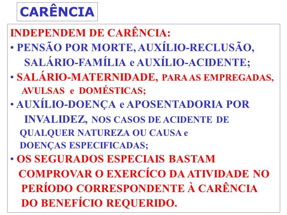CARÊNCIA INDEPENDEM DE CARÊNCIA: PENSÃO POR MORTE, AUXÍLIO-RECLUSÃO, SALÁRIO-FAMÍLIA e AUXÍLIO-ACIDENTE; SALÁRIO-MATERNIDADE, PARA AS EMPREGADAS, AVULSAS e DOMÉSTICAS; AUXÍLIO-DOENÇA e APOSENTADORIA POR INVALIDEZ, NOS CASOS DE ACIDENTE DE QUALQUER NATUREZA OU CAUSA e DOENÇAS ESPECIFICADAS; OS SEGURADOS ESPECIAIS BASTAM COMPROVAR O EXERCÍCO DA ATIVIDADE NO PERÍODO CORRESPONDENTE À CARÊNCIA DO BENEFÍCIO REQUERIDO.