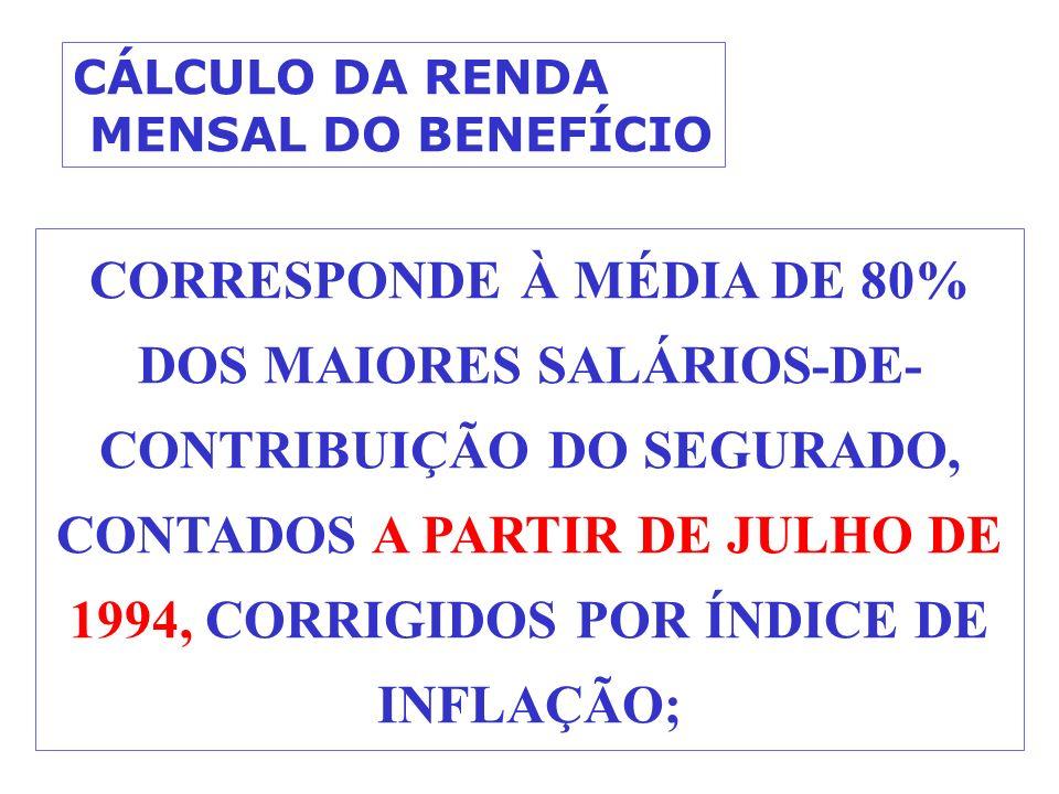 CORRESPONDE À MÉDIA DE 80% DOS MAIORES SALÁRIOS-DE- CONTRIBUIÇÃO DO SEGURADO, CONTADOS A PARTIR DE JULHO DE 1994, CORRIGIDOS POR ÍNDICE DE INFLAÇÃO; CÁLCULO DA RENDA MENSAL DO BENEFÍCIO