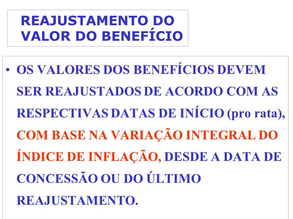 REAJUSTAMENTO DO VALOR DO BENEFÍCIO OS VALORES DOS BENEFÍCIOS DEVEM SER REAJUSTADOS DE ACORDO COM AS RESPECTIVAS DATAS DE INÍCIO (pro rata), COM BASE NA VARIAÇÃO INTEGRAL DO ÍNDICE DE INFLAÇÃO, DESDE A DATA DE CONCESSÃO OU DO ÚLTIMO REAJUSTAMENTO.