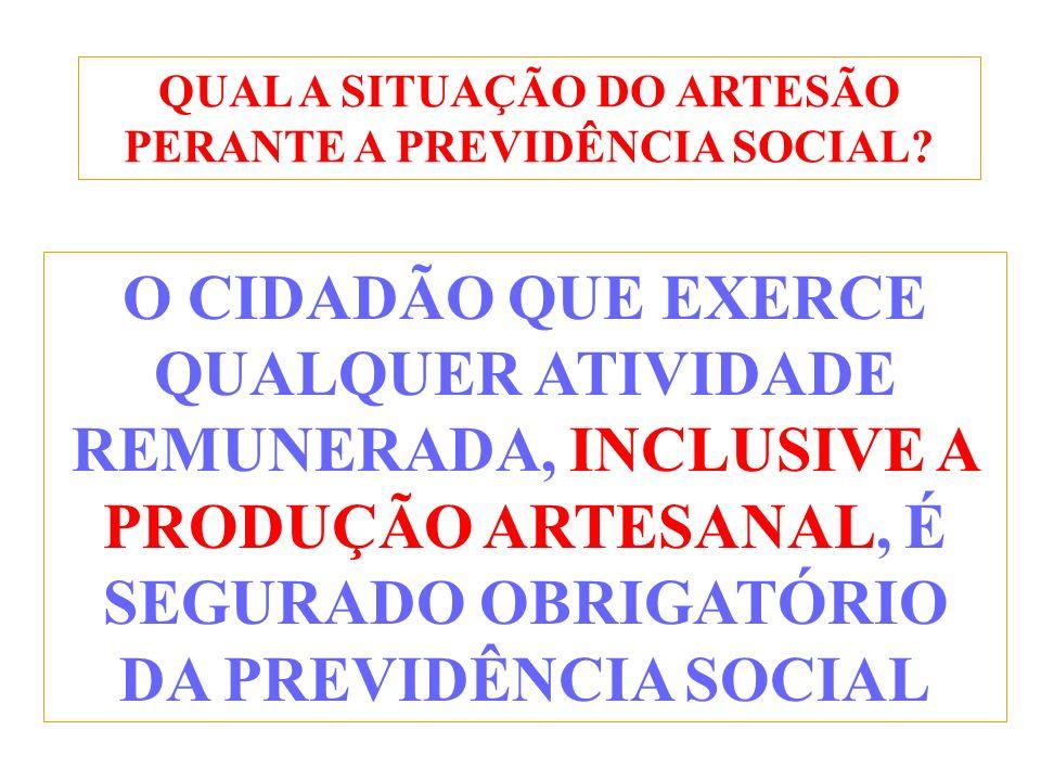 QUAL A SITUAÇÃO DO ARTESÃO PERANTE A PREVIDÊNCIA SOCIAL? O CIDADÃO QUE EXERCE QUALQUER ATIVIDADE REMUNERADA, INCLUSIVE A PRODUÇÃO ARTESANAL, É SEGURAD