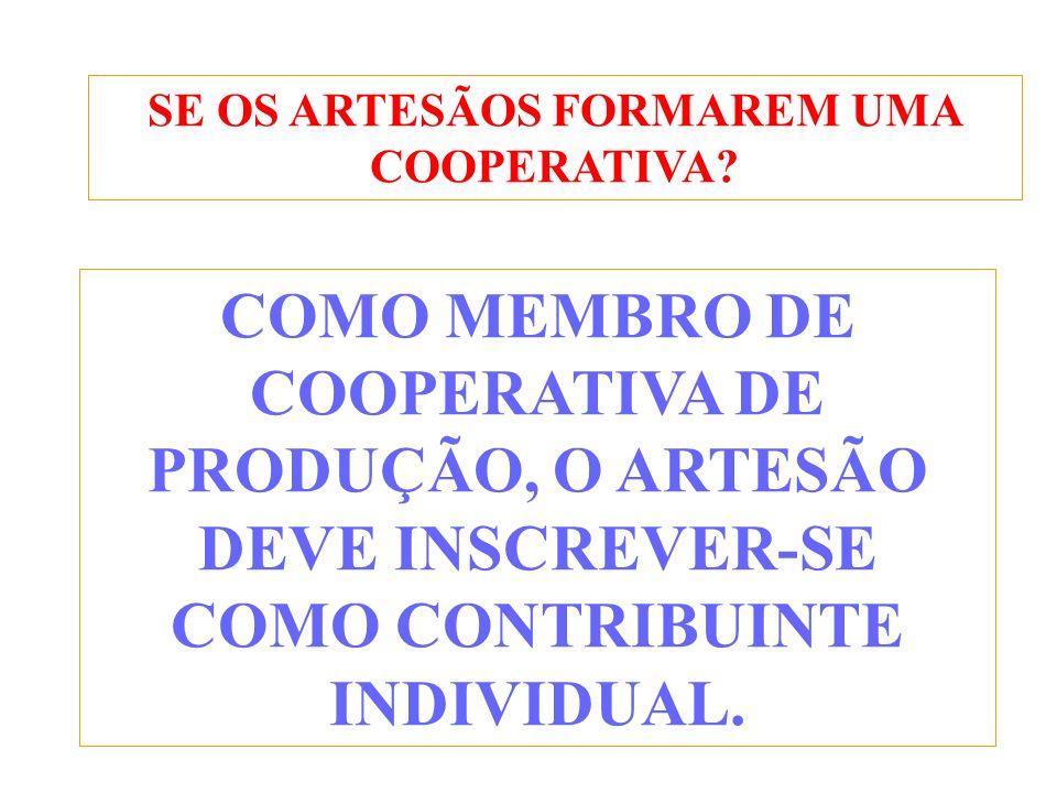 SE OS ARTESÃOS FORMAREM UMA COOPERATIVA? COMO MEMBRO DE COOPERATIVA DE PRODUÇÃO, O ARTESÃO DEVE INSCREVER-SE COMO CONTRIBUINTE INDIVIDUAL.