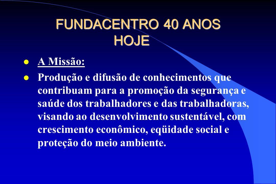 FUNDACENTRO 40 ANOS HOJE l A Missão: l Produção e difusão de conhecimentos que contribuam para a promoção da segurança e saúde dos trabalhadores e das