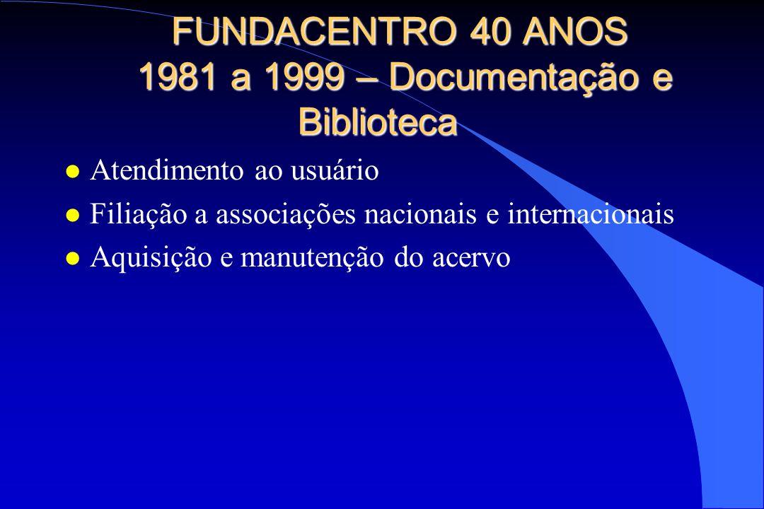 FUNDACENTRO 40 ANOS 1981 a 1999 – Documentação e Biblioteca l Atendimento ao usuário l Filiação a associações nacionais e internacionais l Aquisição e