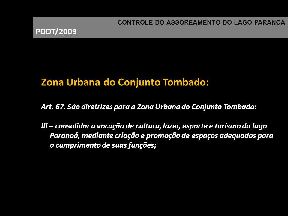 CONTROLE DO ASSOREAMENTO DO LAGO PARANOÁ PDOT/2009 Zona Urbana do Conjunto Tombado: Art. 67. São diretrizes para a Zona Urbana do Conjunto Tombado: II