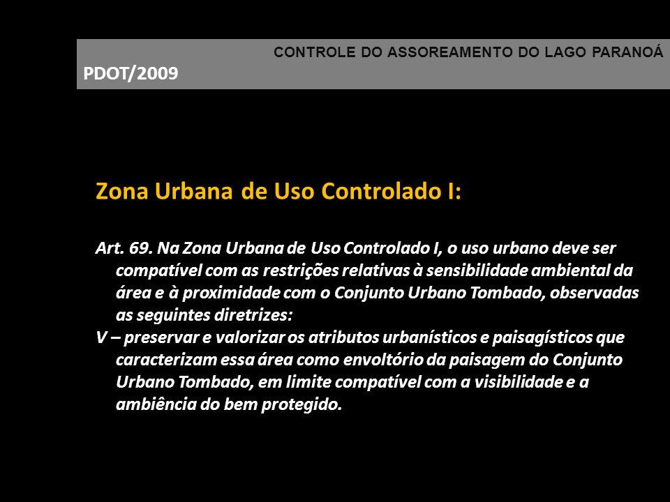 CONTROLE DO ASSOREAMENTO DO LAGO PARANOÁ PDOT/2009 Zona Urbana de Uso Controlado I: Art. 69. Na Zona Urbana de Uso Controlado I, o uso urbano deve ser