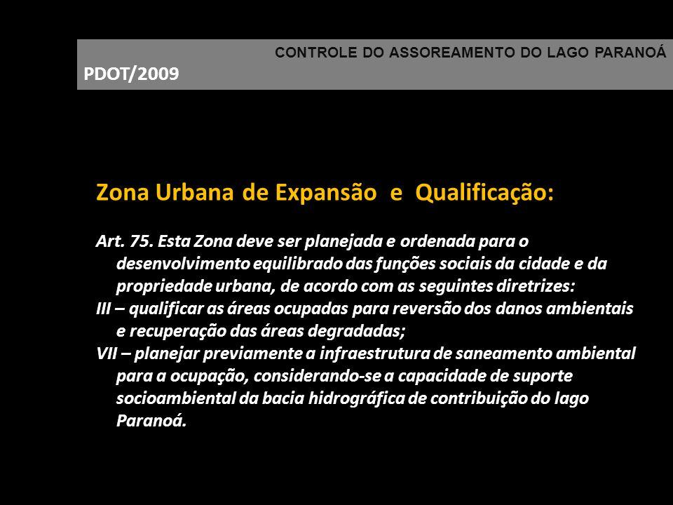 CONTROLE DO ASSOREAMENTO DO LAGO PARANOÁ PDOT/2009 Zona Urbana de Expansão e Qualificação: Art. 75. Esta Zona deve ser planejada e ordenada para o des