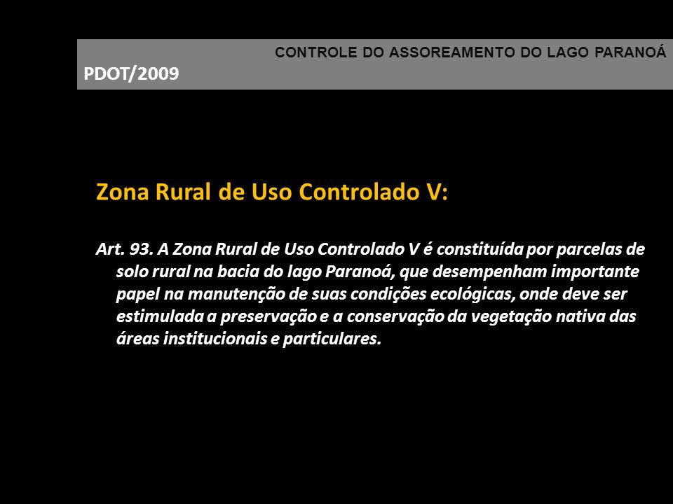 CONTROLE DO ASSOREAMENTO DO LAGO PARANOÁ PDOT/2009 Zona Rural de Uso Controlado V: Art. 93. A Zona Rural de Uso Controlado V é constituída por parcela