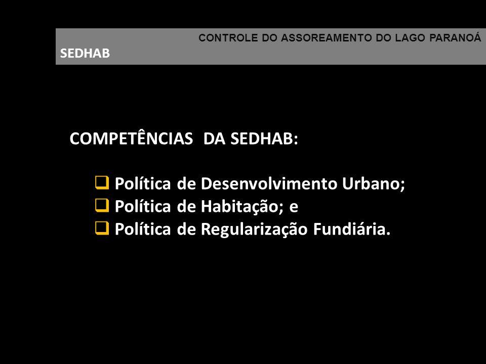 CONTROLE DO ASSOREAMENTO DO LAGO PARANOÁ SEDHAB COMPETÊNCIAS DA SEDHAB: Política de Desenvolvimento Urbano; Política de Habitação; e Política de Regul