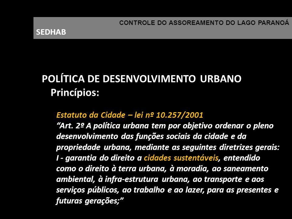 CONTROLE DO ASSOREAMENTO DO LAGO PARANOÁ SEDHAB POLÍTICA DE DESENVOLVIMENTO URBANO Princípios: Estatuto da Cidade – lei nº 10.257/2001 Art. 2º A polít