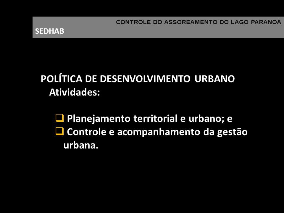 CONTROLE DO ASSOREAMENTO DO LAGO PARANOÁ SEDHAB POLÍTICA DE DESENVOLVIMENTO URBANO Atividades: Planejamento territorial e urbano; e Controle e acompan